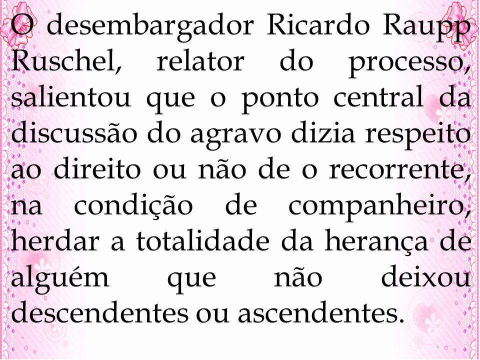 O desembargador Ricardo Raupp Ruschel, relator do processo, salientou que o ponto central da discussão do agravo dizia respeito ao direito ou não de o recorrente, na condição de companheiro, herdar a totalidade da herança de alguém que não deixou descendentes ou ascendentes.