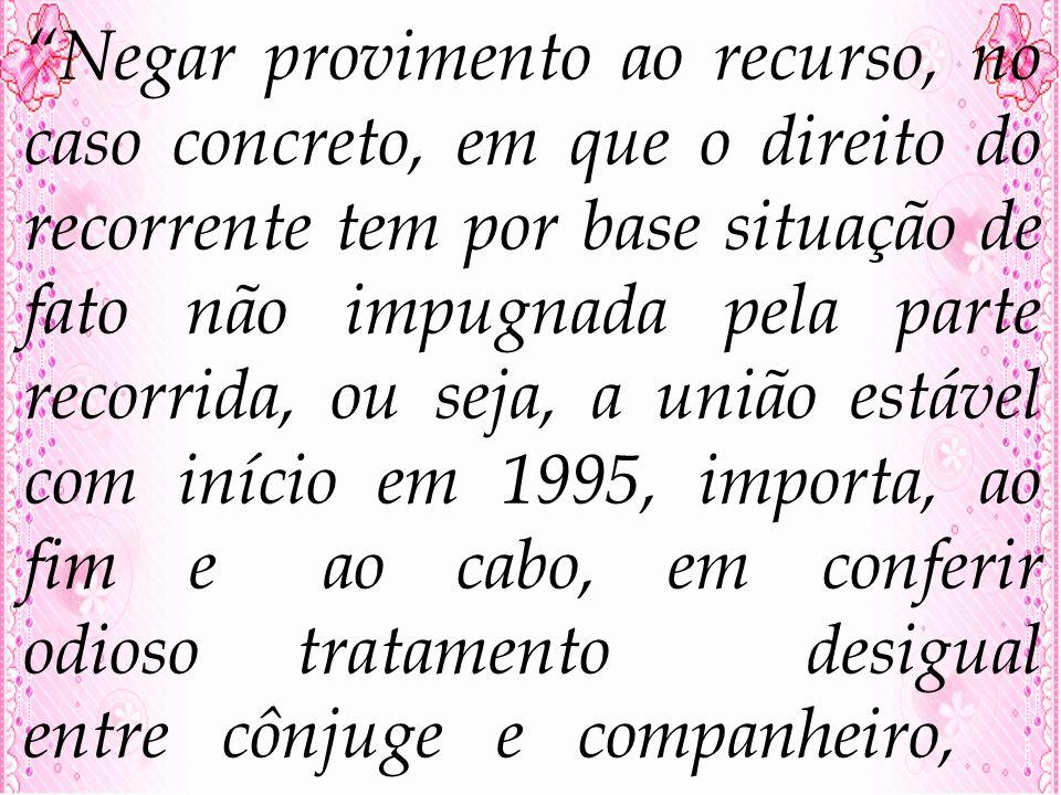 Negar provimento ao recurso, no caso concreto, em que o direito do recorrente tem por base situação de fato não impugnada pela parte recorrida, ou seja, a união estável com início em 1995, importa, ao fim e ao cabo, em conferir odioso tratamento desigual entre cônjuge e companheiro,