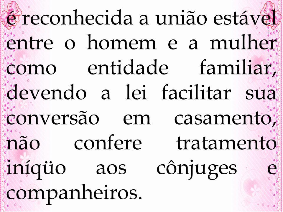 é reconhecida a união estável entre o homem e a mulher como entidade familiar, devendo a lei facilitar sua conversão em casamento, não confere tratamento iníqüo aos cônjuges e companheiros.
