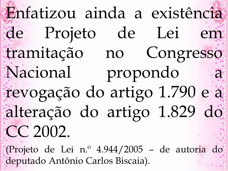 Enfatizou ainda a existência de Projeto de Lei em tramitação no Congresso Nacional propondo a revogação do artigo 1.790 e a alteração do artigo 1.829 do CC 2002.