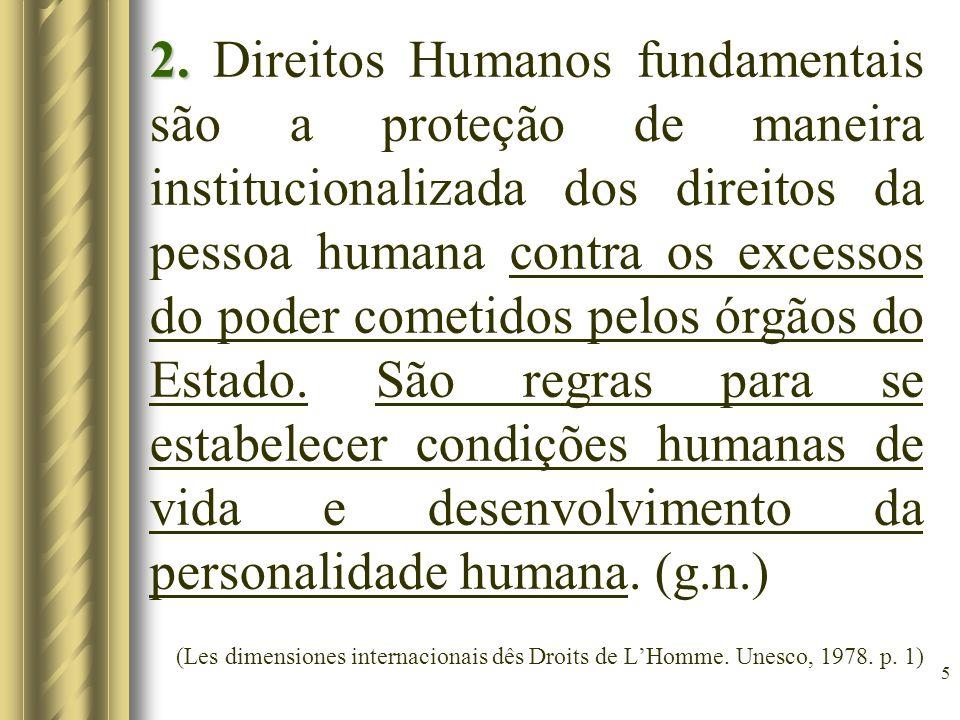 2. Direitos Humanos fundamentais são a proteção de maneira institucionalizada dos direitos da pessoa humana contra os excessos do poder cometidos pelos órgãos do Estado. São regras para se estabelecer condições humanas de vida e desenvolvimento da personalidade humana. (g.n.)