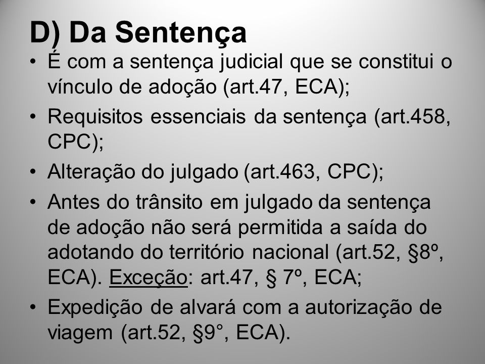 D) Da Sentença É com a sentença judicial que se constitui o vínculo de adoção (art.47, ECA); Requisitos essenciais da sentença (art.458, CPC);