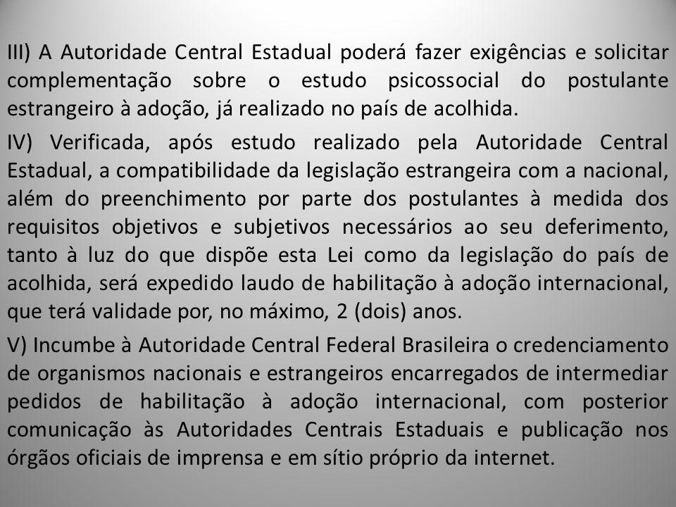 III) A Autoridade Central Estadual poderá fazer exigências e solicitar complementação sobre o estudo psicossocial do postulante estrangeiro à adoção, já realizado no país de acolhida.