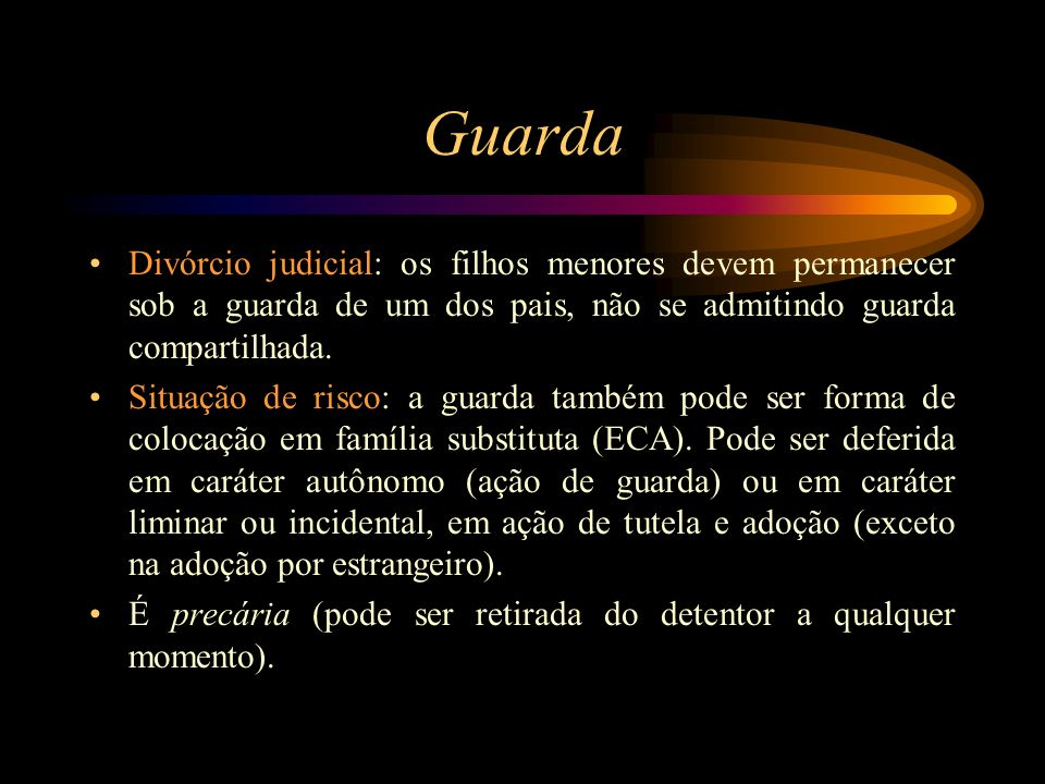 Guarda Divórcio judicial: os filhos menores devem permanecer sob a guarda de um dos pais, não se admitindo guarda compartilhada.