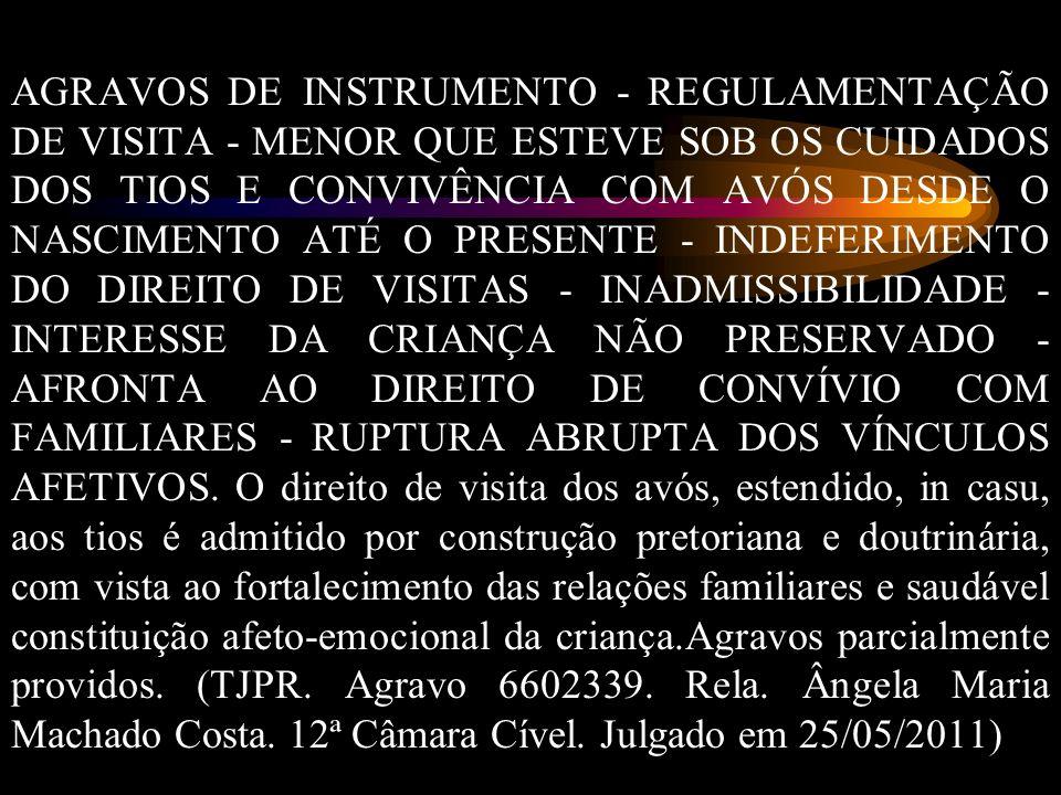 AGRAVOS DE INSTRUMENTO - REGULAMENTAÇÃO DE VISITA - MENOR QUE ESTEVE SOB OS CUIDADOS DOS TIOS E CONVIVÊNCIA COM AVÓS DESDE O NASCIMENTO ATÉ O PRESENTE - INDEFERIMENTO DO DIREITO DE VISITAS - INADMISSIBILIDADE - INTERESSE DA CRIANÇA NÃO PRESERVADO - AFRONTA AO DIREITO DE CONVÍVIO COM FAMILIARES - RUPTURA ABRUPTA DOS VÍNCULOS AFETIVOS.