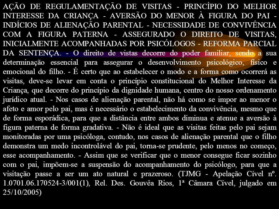AÇÃO DE REGULAMENTAÇÃO DE VISITAS - PRINCÍPIO DO MELHOR INTERESSE DA CRIANÇA - AVERSÃO DO MENOR À FIGURA DO PAI - INDÍCIOS DE ALIENAÇÃO PARENTAL - NECESSIDADE DE CONVIVÊNCIA COM A FIGURA PATERNA - ASSEGURADO O DIREITO DE VISITAS, INICIALMENTE ACOMPANHADAS POR PSICÓLOGOS - REFORMA PARCIAL DA SENTENÇA.