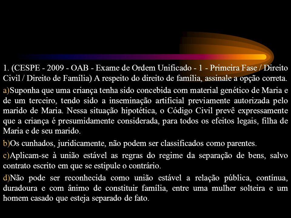 1. (CESPE - 2009 - OAB - Exame de Ordem Unificado - 1 - Primeira Fase / Direito Civil / Direito de Família) A respeito do direito de família, assinale a opção correta.