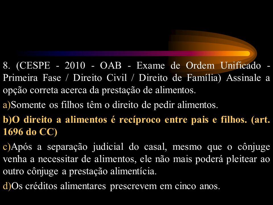 8. (CESPE - 2010 - OAB - Exame de Ordem Unificado - Primeira Fase / Direito Civil / Direito de Família) Assinale a opção correta acerca da prestação de alimentos.