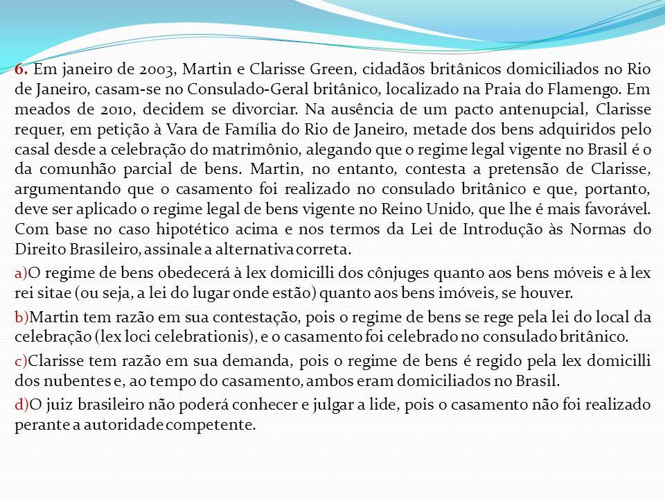 6. Em janeiro de 2003, Martin e Clarisse Green, cidadãos britânicos domiciliados no Rio de Janeiro, casam-se no Consulado-Geral britânico, localizado na Praia do Flamengo. Em meados de 2010, decidem se divorciar. Na ausência de um pacto antenupcial, Clarisse requer, em petição à Vara de Família do Rio de Janeiro, metade dos bens adquiridos pelo casal desde a celebração do matrimônio, alegando que o regime legal vigente no Brasil é o da comunhão parcial de bens. Martin, no entanto, contesta a pretensão de Clarisse, argumentando que o casamento foi realizado no consulado britânico e que, portanto, deve ser aplicado o regime legal de bens vigente no Reino Unido, que lhe é mais favorável. Com base no caso hipotético acima e nos termos da Lei de Introdução às Normas do Direito Brasileiro, assinale a alternativa correta.