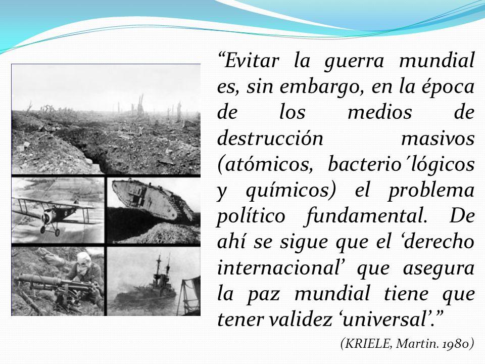 Evitar la guerra mundial es, sin embargo, en la época de los medios de destrucción masivos (atómicos, bacterio´lógicos y químicos) el problema político fundamental. De ahí se sigue que el 'derecho internacional' que asegura la paz mundial tiene que tener validez 'universal'.