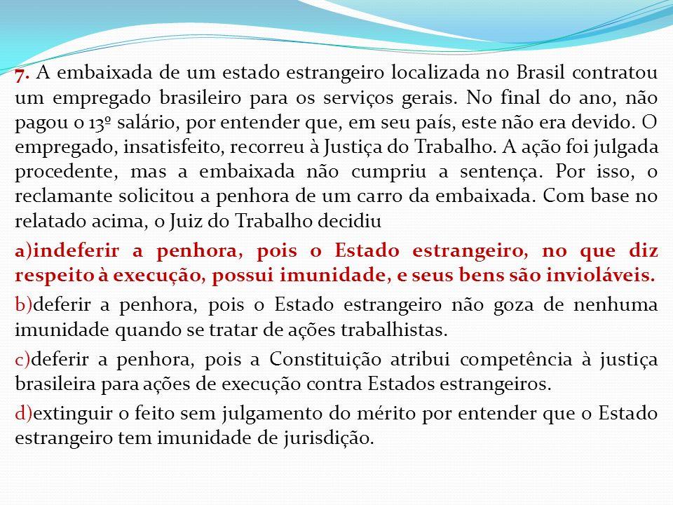 7. A embaixada de um estado estrangeiro localizada no Brasil contratou um empregado brasileiro para os serviços gerais. No final do ano, não pagou o 13º salário, por entender que, em seu país, este não era devido. O empregado, insatisfeito, recorreu à Justiça do Trabalho. A ação foi julgada procedente, mas a embaixada não cumpriu a sentença. Por isso, o reclamante solicitou a penhora de um carro da embaixada. Com base no relatado acima, o Juiz do Trabalho decidiu