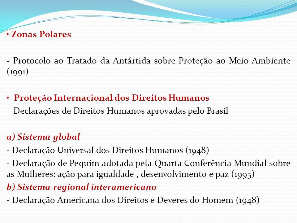• Zonas Polares - Protocolo ao Tratado da Antártida sobre Proteção ao Meio Ambiente (1991) • Proteção Internacional dos Direitos Humanos Declarações de Direitos Humanos aprovadas pelo Brasil a) Sistema global - Declaração Universal dos Direitos Humanos (1948) - Declaração de Pequim adotada pela Quarta Conferência Mundial sobre as Mulheres: ação para igualdade , desenvolvimento e paz (1995) b) Sistema regional interamericano - Declaração Americana dos Direitos e Deveres do Homem (1948)