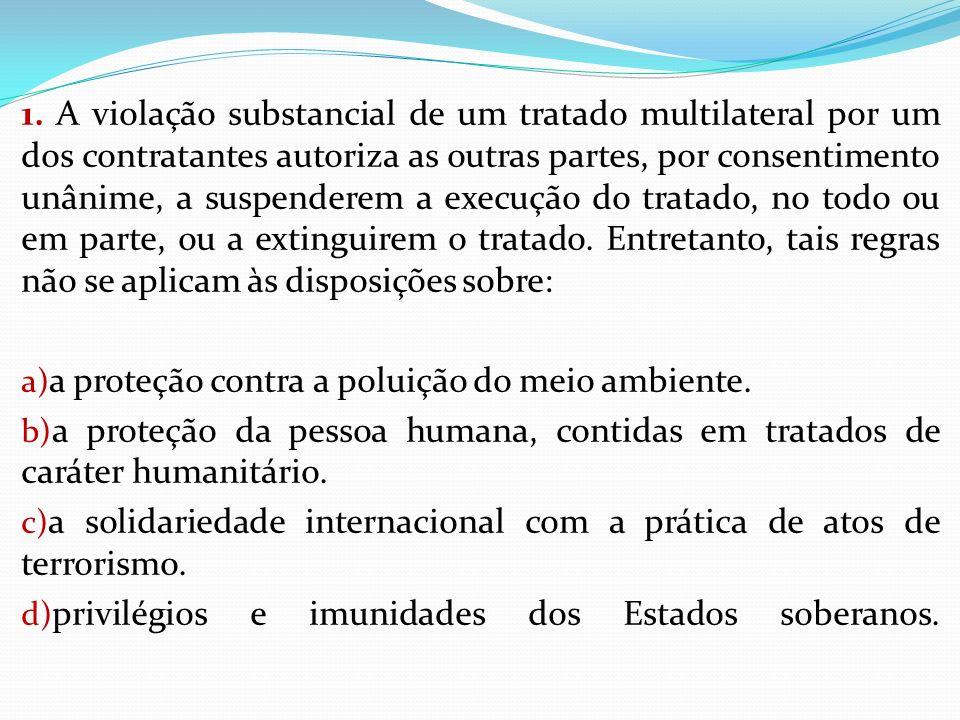 1. A violação substancial de um tratado multilateral por um dos contratantes autoriza as outras partes, por consentimento unânime, a suspenderem a execução do tratado, no todo ou em parte, ou a extinguirem o tratado. Entretanto, tais regras não se aplicam às disposições sobre: