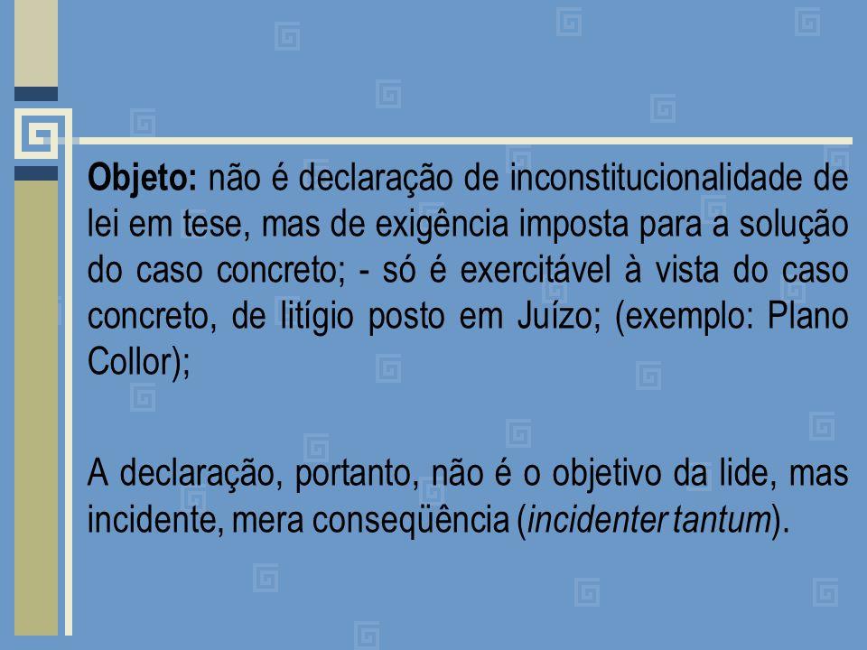 Objeto: não é declaração de inconstitucionalidade de lei em tese, mas de exigência imposta para a solução do caso concreto; - só é exercitável à vista do caso concreto, de litígio posto em Juízo; (exemplo: Plano Collor); A declaração, portanto, não é o objetivo da lide, mas incidente, mera conseqüência (incidenter tantum).
