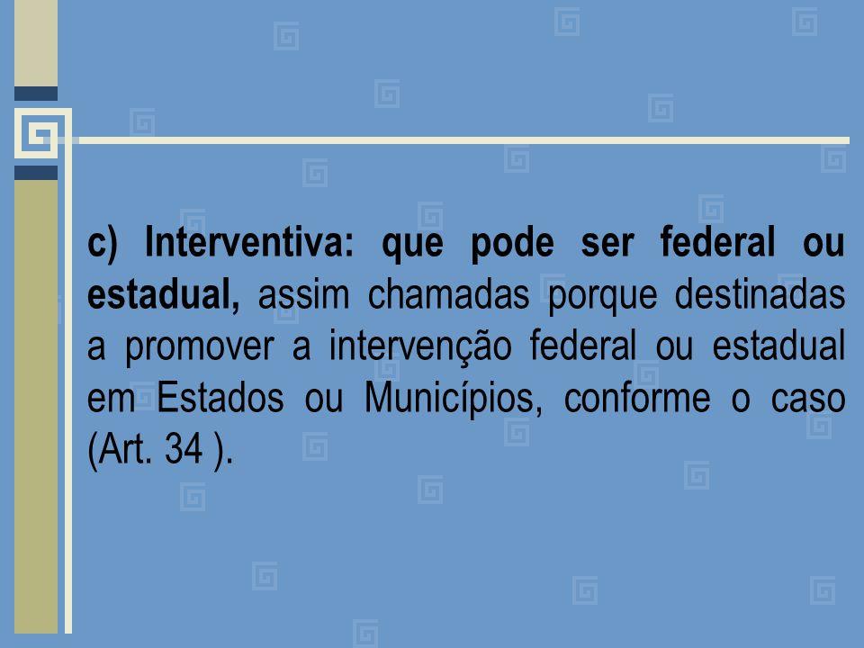 c) Interventiva: que pode ser federal ou estadual, assim chamadas porque destinadas a promover a intervenção federal ou estadual em Estados ou Municípios, conforme o caso (Art.