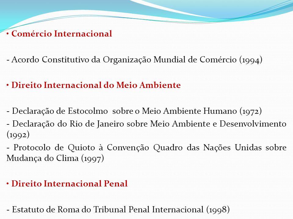 • Comércio Internacional - Acordo Constitutivo da Organização Mundial de Comércio (1994) • Direito Internacional do Meio Ambiente - Declaração de Estocolmo sobre o Meio Ambiente Humano (1972) - Declaração do Rio de Janeiro sobre Meio Ambiente e Desenvolvimento (1992) - Protocolo de Quioto à Convenção Quadro das Nações Unidas sobre Mudança do Clima (1997) • Direito Internacional Penal - Estatuto de Roma do Tribunal Penal Internacional (1998)