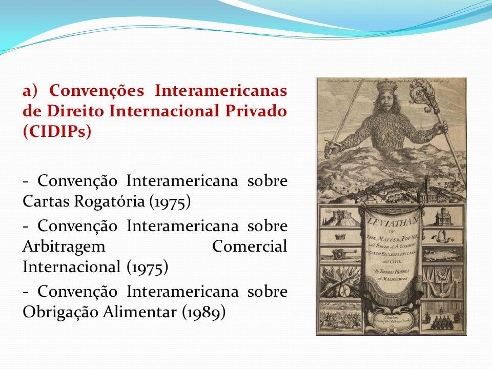 a) Convenções Interamericanas de Direito Internacional Privado (CIDIPs) - Convenção Interamericana sobre Cartas Rogatória (1975) - Convenção Interamericana sobre Arbitragem Comercial Internacional (1975) - Convenção Interamericana sobre Obrigação Alimentar (1989)