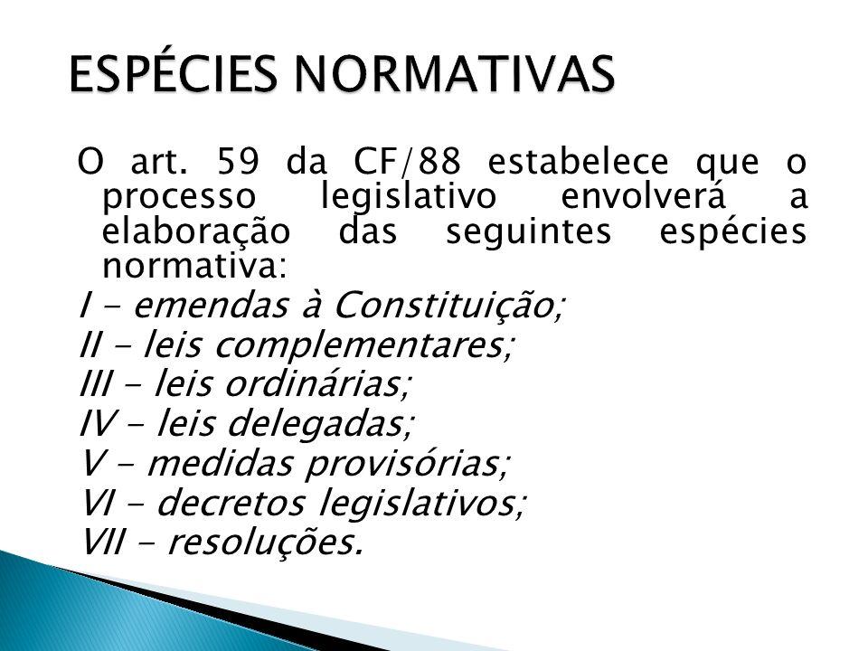 ESPÉCIES NORMATIVAS O art. 59 da CF/88 estabelece que o processo legislativo envolverá a elaboração das seguintes espécies normativa: