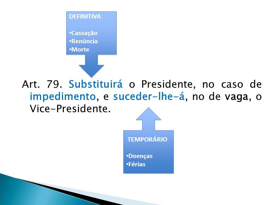 DEFINITIVA Cassação. Renúncia. Morte. Art. 79. Substituirá o Presidente, no caso de impedimento, e suceder-lhe-á, no de vaga, o Vice-Presidente.