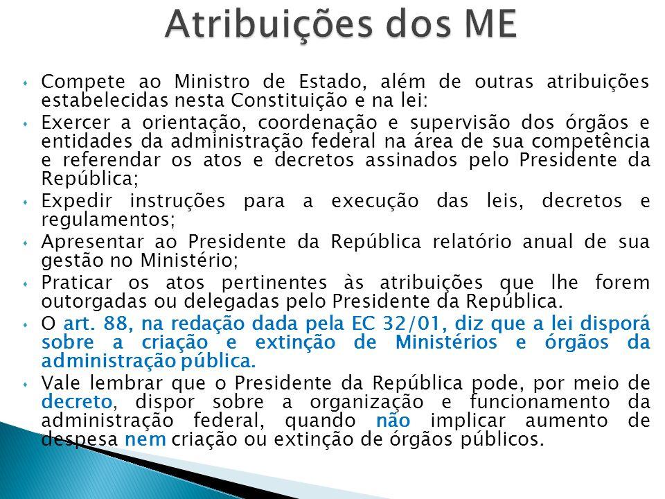 Atribuições dos ME Compete ao Ministro de Estado, além de outras atribuições estabelecidas nesta Constituição e na lei: