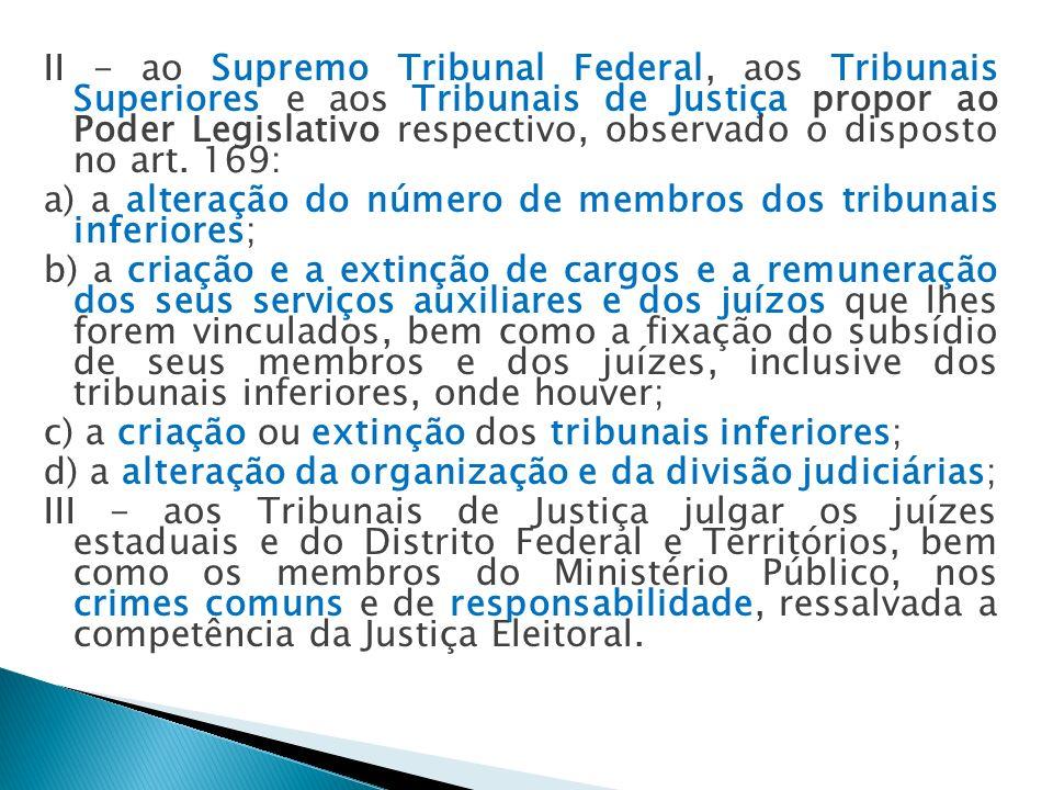 II - ao Supremo Tribunal Federal, aos Tribunais Superiores e aos Tribunais de Justiça propor ao Poder Legislativo respectivo, observado o disposto no art. 169: