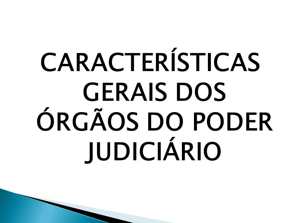 CARACTERÍSTICAS GERAIS DOS ÓRGÃOS DO PODER JUDICIÁRIO