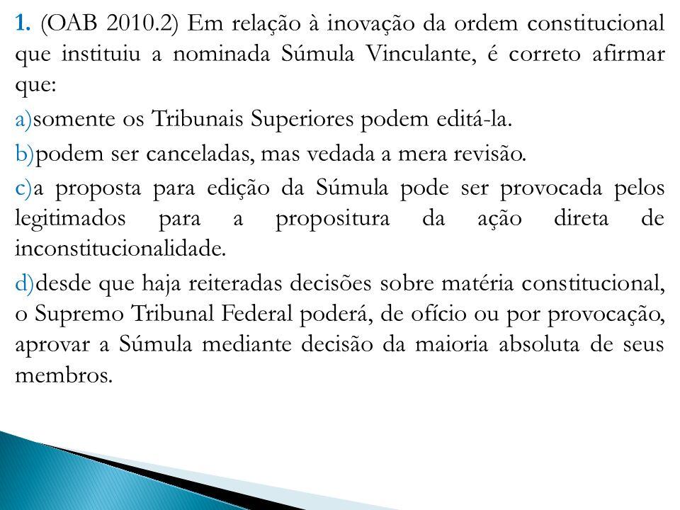 1. (OAB 2010.2) Em relação à inovação da ordem constitucional que instituiu a nominada Súmula Vinculante, é correto afirmar que: