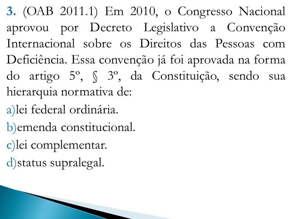 3. (OAB 2011.1) Em 2010, o Congresso Nacional aprovou por Decreto Legislativo a Convenção Internacional sobre os Direitos das Pessoas com Deficiência. Essa convenção já foi aprovada na forma do artigo 5º, § 3º, da Constituição, sendo sua hierarquia normativa de: