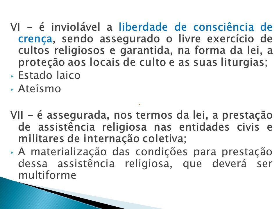 VI - é inviolável a liberdade de consciência de crença, sendo assegurado o livre exercício de cultos religiosos e garantida, na forma da lei, a proteção aos locais de culto e as suas liturgias;