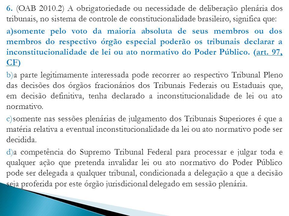 6. (OAB 2010.2) A obrigatoriedade ou necessidade de deliberação plenária dos tribunais, no sistema de controle de constitucionalidade brasileiro, significa que: