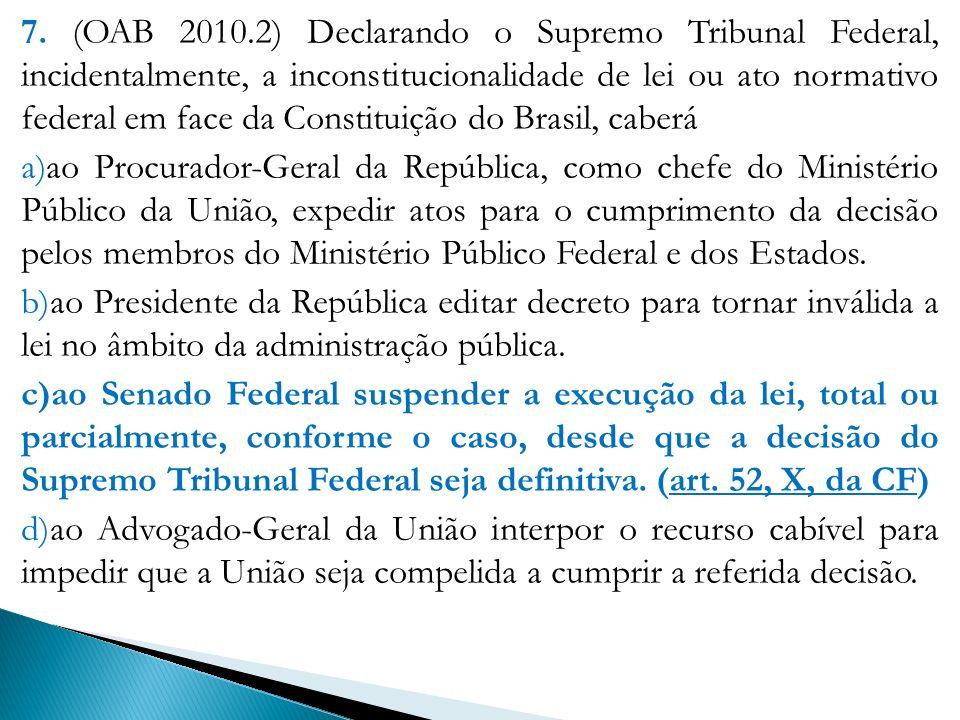 7. (OAB 2010.2) Declarando o Supremo Tribunal Federal, incidentalmente, a inconstitucionalidade de lei ou ato normativo federal em face da Constituição do Brasil, caberá