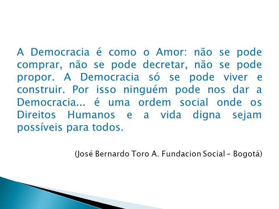 A Democracia é como o Amor: não se pode comprar, não se pode decretar, não se pode propor. A Democracia só se pode viver e construir. Por isso ninguém pode nos dar a Democracia... é uma ordem social onde os Direitos Humanos e a vida digna sejam possíveis para todos.