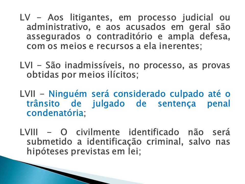 LV - Aos litigantes, em processo judicial ou administrativo, e aos acusados em geral são assegurados o contraditório e ampla defesa, com os meios e recursos a ela inerentes;