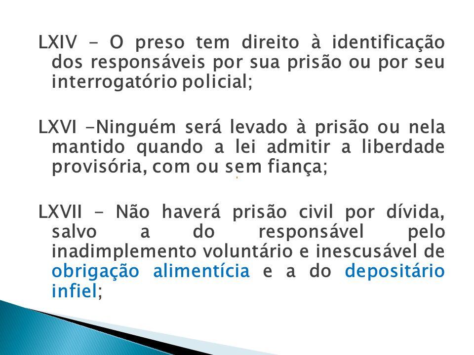 LXIV - O preso tem direito à identificação dos responsáveis por sua prisão ou por seu interrogatório policial; LXVI -Ninguém será levado à prisão ou nela mantido quando a lei admitir a liberdade provisória, com ou sem fiança; LXVII - Não haverá prisão civil por dívida, salvo a do responsável pelo inadimplemento voluntário e inescusável de obrigação alimentícia e a do depositário infiel;