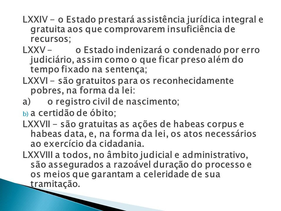 LXXIV - o Estado prestará assistência jurídica integral e gratuita aos que comprovarem insuficiência de recursos;