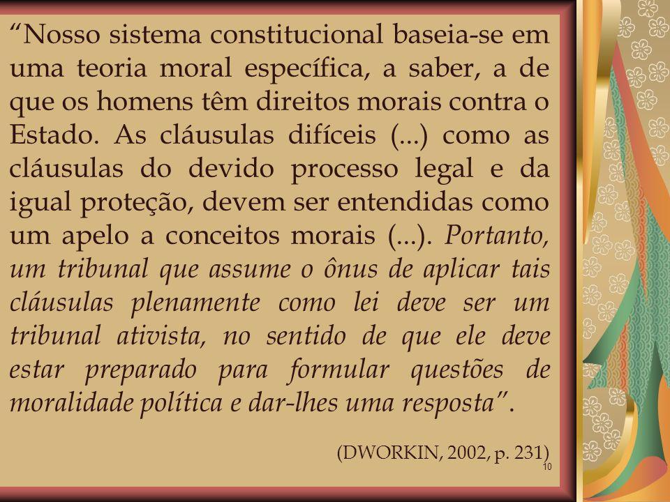 Nosso sistema constitucional baseia-se em uma teoria moral específica, a saber, a de que os homens têm direitos morais contra o Estado. As cláusulas difíceis (...) como as cláusulas do devido processo legal e da igual proteção, devem ser entendidas como um apelo a conceitos morais (...). Portanto, um tribunal que assume o ônus de aplicar tais cláusulas plenamente como lei deve ser um tribunal ativista, no sentido de que ele deve estar preparado para formular questões de moralidade política e dar-lhes uma resposta .