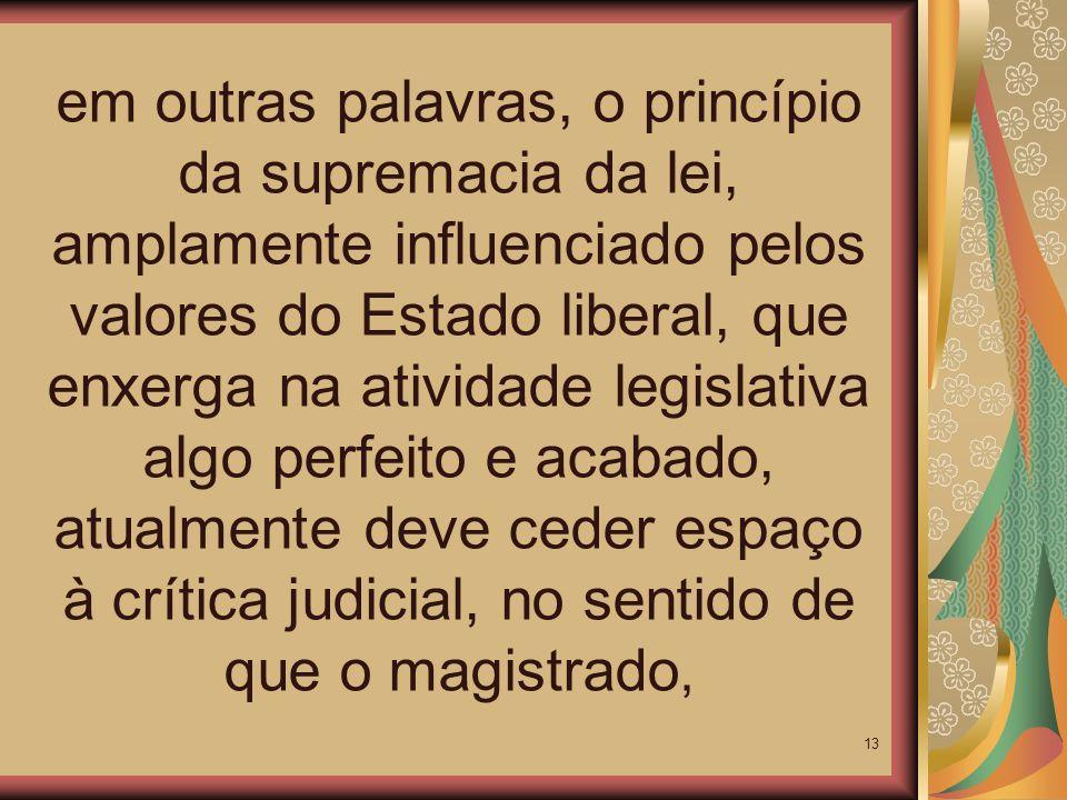 em outras palavras, o princípio da supremacia da lei, amplamente influenciado pelos valores do Estado liberal, que enxerga na atividade legislativa algo perfeito e acabado, atualmente deve ceder espaço à crítica judicial, no sentido de que o magistrado,