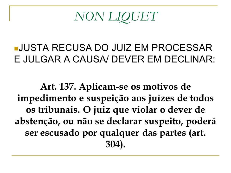 NON LIQUET JUSTA RECUSA DO JUIZ EM PROCESSAR E JULGAR A CAUSA/ DEVER EM DECLINAR: