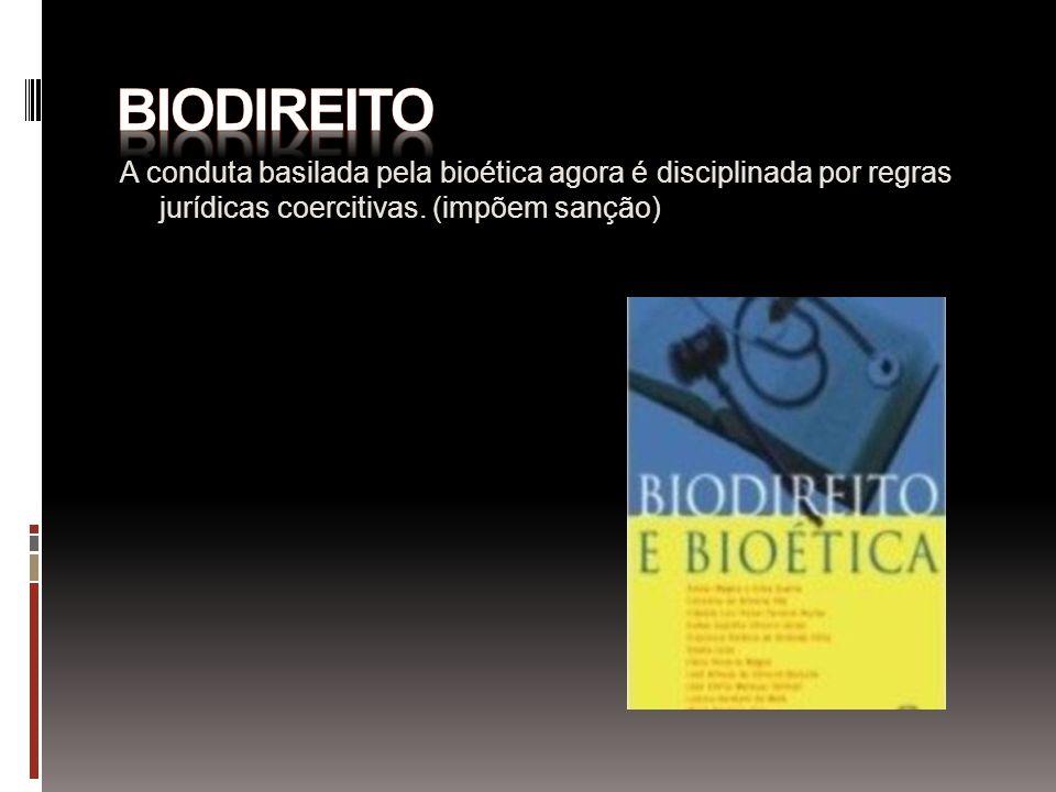 Biodireito A conduta basilada pela bioética agora é disciplinada por regras jurídicas coercitivas.