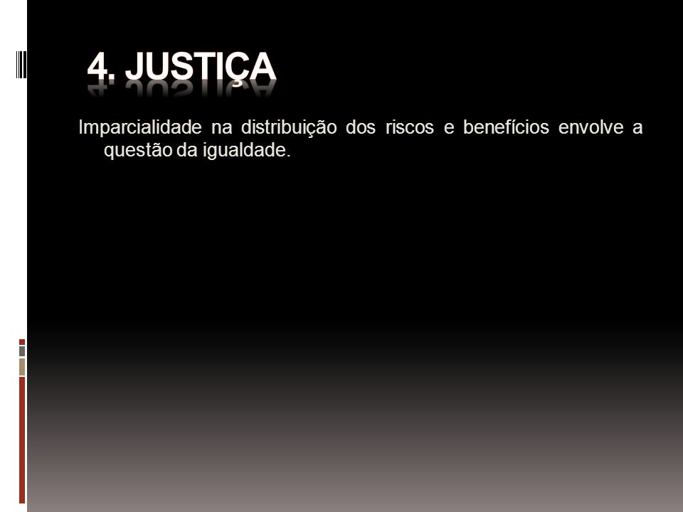 4. JUSTIÇA Imparcialidade na distribuição dos riscos e benefícios envolve a questão da igualdade.