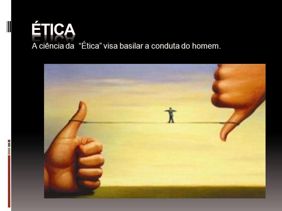 ética A ciência da Ética visa basilar a conduta do homem.