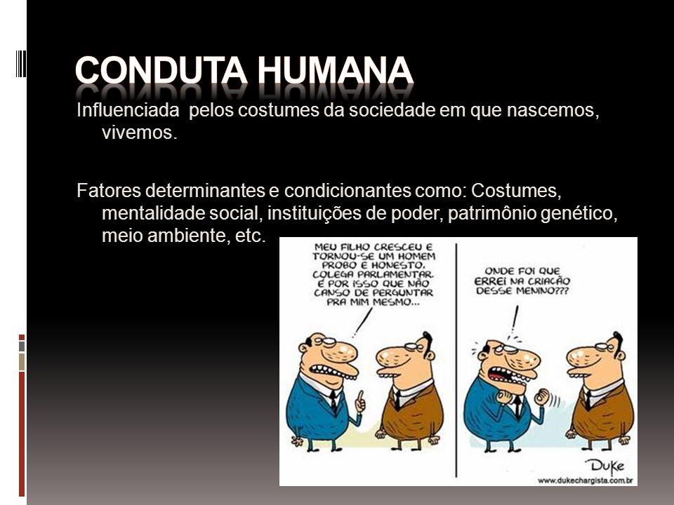 Conduta humana Influenciada pelos costumes da sociedade em que nascemos, vivemos.