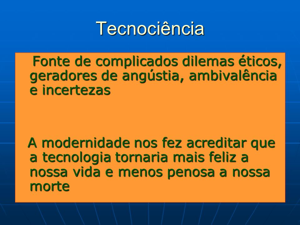 Tecnociência Fonte de complicados dilemas éticos, geradores de angústia, ambivalência e incertezas.