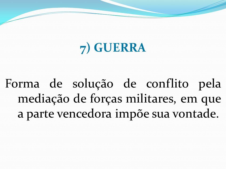 7) GUERRA Forma de solução de conflito pela mediação de forças militares, em que a parte vencedora impõe sua vontade.