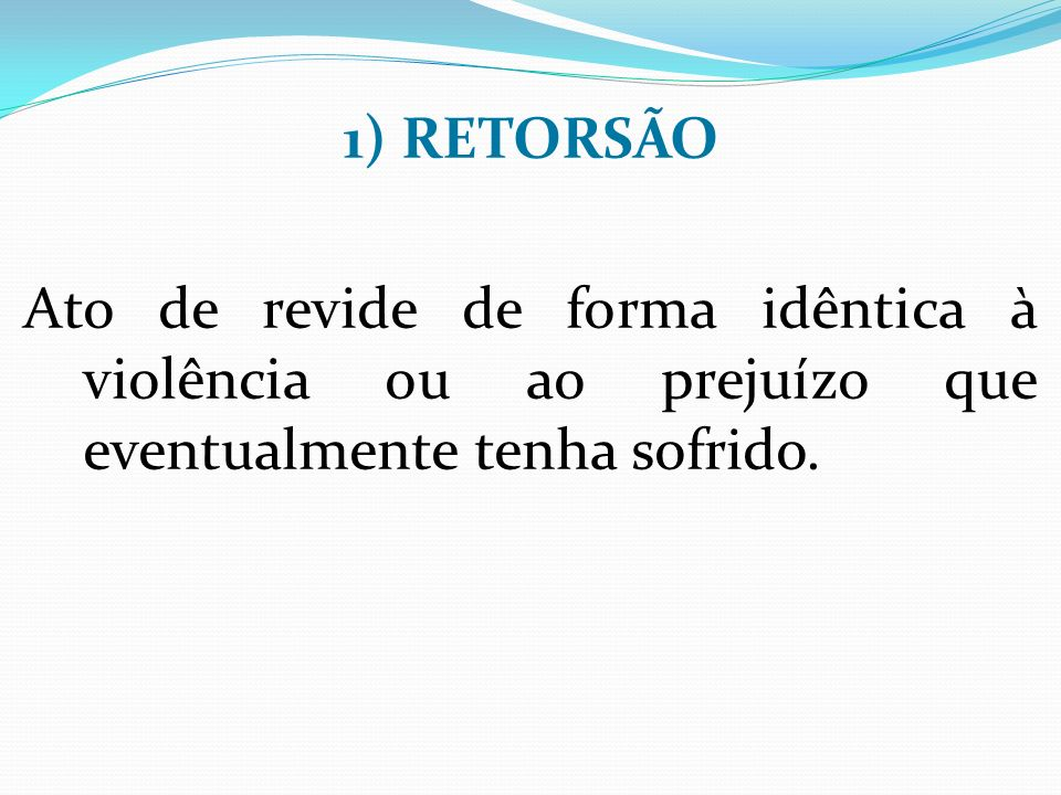 1) RETORSÃO Ato de revide de forma idêntica à violência ou ao prejuízo que eventualmente tenha sofrido.