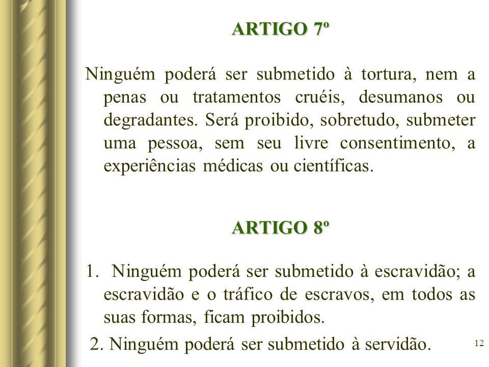 ARTIGO 7º Ninguém poderá ser submetido à tortura, nem a penas ou tratamentos cruéis, desumanos ou degradantes.