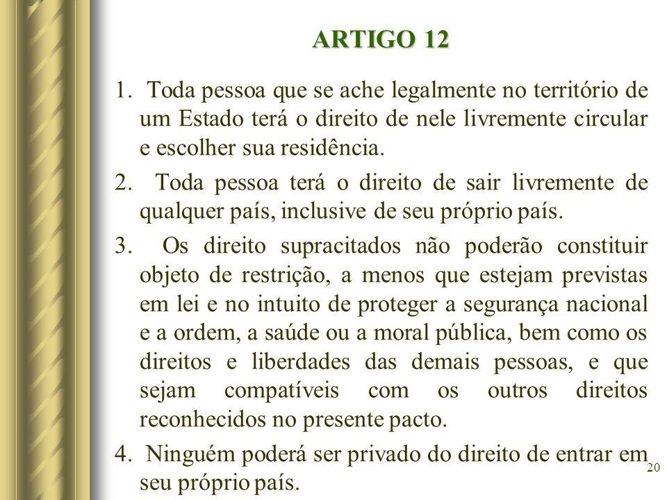 ARTIGO 12 1. Toda pessoa que se ache legalmente no território de um Estado terá o direito de nele livremente circular e escolher sua residência.
