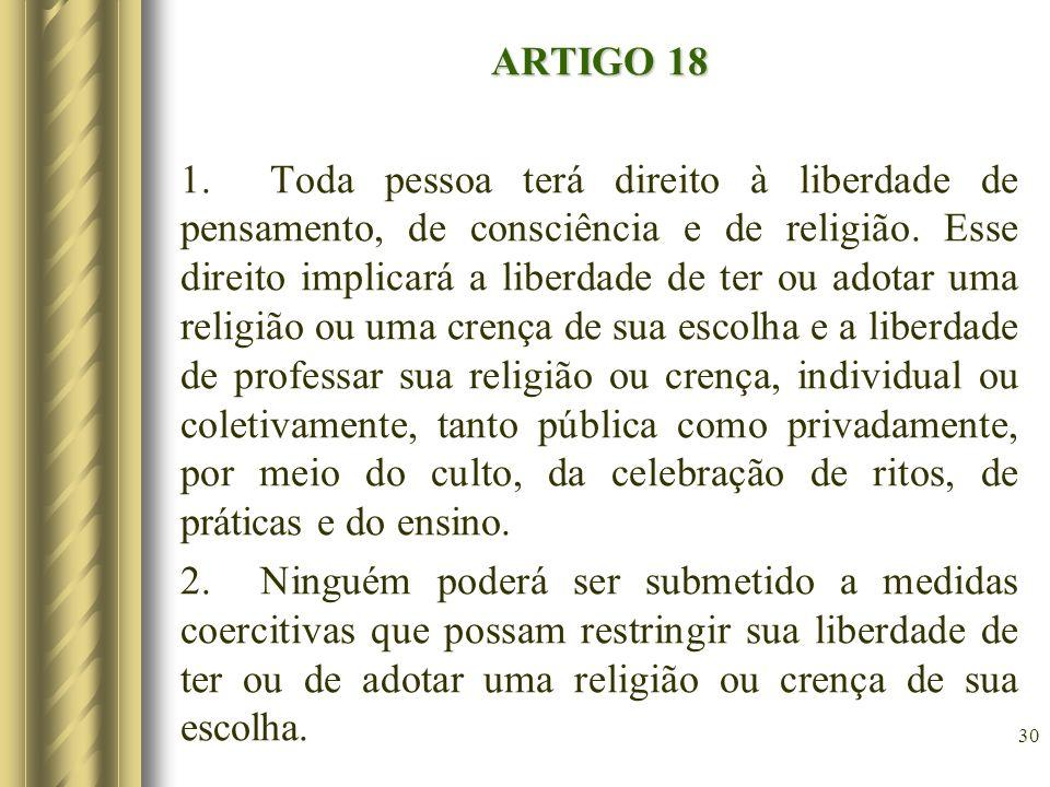 ARTIGO 18 1. Toda pessoa terá direito à liberdade de pensamento, de consciência e de religião.