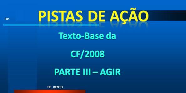 PISTAS DE AÇÃO Texto-Base da CF/2008 PARTE III – AGIR PE. BENTO