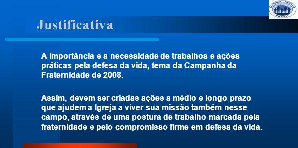 Justificativa A importância e a necessidade de trabalhos e ações práticas pela defesa da vida, tema da Campanha da Fraternidade de 2008.